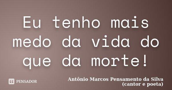 Eu tenho mais medo da vida do que da morte!... Frase de Antônio Marcos Pensamento da Silva (cantor e poeta).