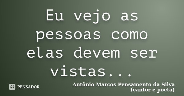 Eu vejo as pessoas como elas devem ser vistas...... Frase de Antônio Marcos Pensamento da Silva (cantor e poeta).