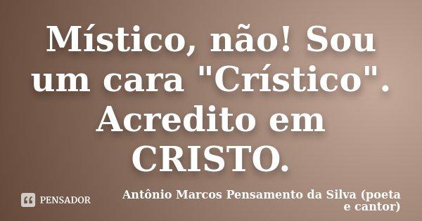 """MÍSTICO, não! Sou um cara """"CRÍSTICO"""". Acredito em CRISTO.... Frase de Antônio Marcos Pensamento da Silva (poeta e cantor)."""