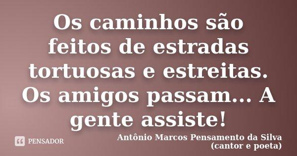 Os caminhos são feitos de estradas tortuosas e estreitas. Os amigos passam... A gente assiste!... Frase de Antônio Marcos Pensamento da Silva (cantor e poeta).