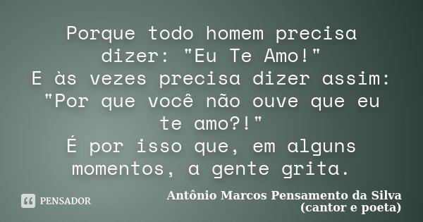 """Porque todo homem precisa dizer: """"Eu Te Amo!"""" E às vezes precisa dizer assim: """"Por que você não ouve que eu te amo?!"""" É por isso que, em alg... Frase de Antônio Marcos Pensamento da Silva (cantor e poeta)."""