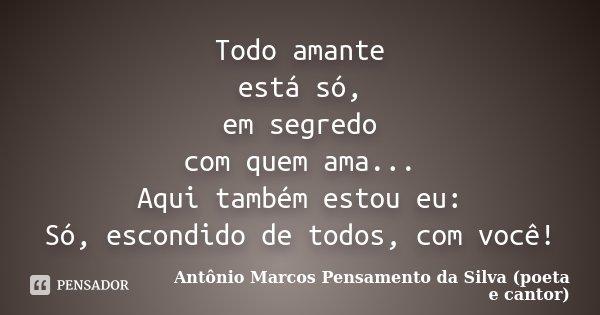 Todo amante está só, em segredo com quem ama... Aqui também estou eu: Só, escondido de todos, com você!... Frase de Antônio Marcos Pensamento da Silva (poeta e cantor).