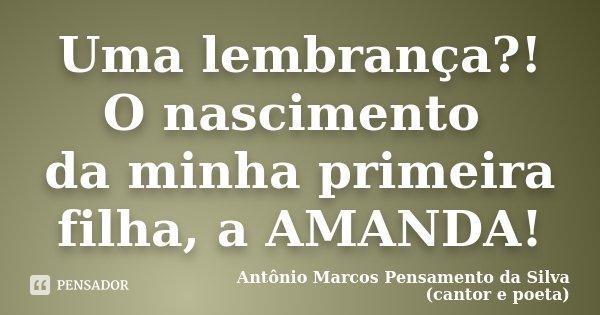 Uma lembrança?! O nascimento da minha primeira filha, a AMANDA!... Frase de Antônio Marcos Pensamento da Silva (cantor e poeta).