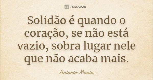 Solidão é quando o coração, se não está vazio, sobra lugar nele que não acaba mais.... Frase de Antonio Maria.