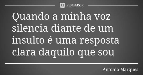 Quando a minha voz silencia diante de um insulto é uma resposta clara daquilo que sou... Frase de Antonio Marques.