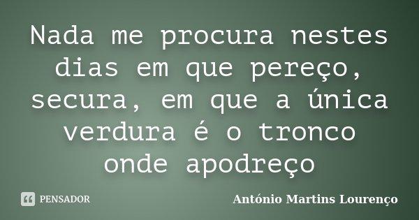 Nada me procura nestes dias em que pereço, secura, em que a única verdura é o tronco onde apodreço... Frase de António Martins Lourenço.