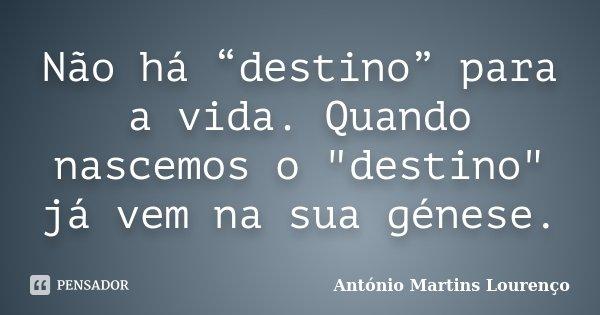 """Não há """"destino"""" para a vida. Quando nascemos o """"destino"""" já vem na sua génese.... Frase de António Martins Lourenço."""