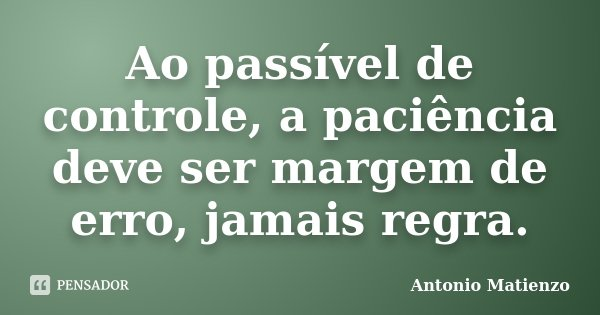 Ao passível de controle, a paciência deve ser margem de erro, jamais regra.... Frase de Antonio Matienzo.