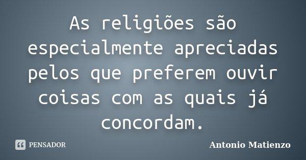 As religiões são especialmente apreciadas pelos que preferem ouvir coisas com as quais já concordam.... Frase de Antonio Matienzo.