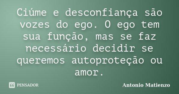 Ciúme e desconfiança são vozes do ego. O ego tem sua função, mas se faz necessário decidir se queremos autoproteção ou amor.... Frase de Antonio Matienzo.