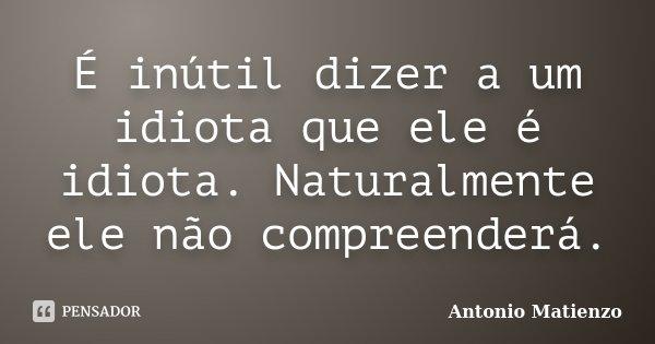 É inútil dizer a um idiota que ele é idiota. Naturalmente ele não compreenderá.... Frase de Antonio Matienzo.