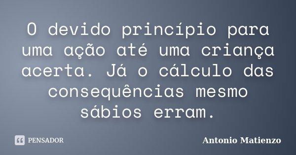 O devido princípio para uma ação até uma criança acerta. Já o cálculo das consequências mesmo sábios erram.... Frase de Antonio Matienzo.