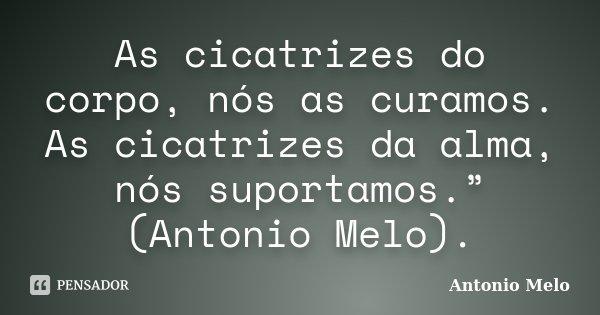 """As cicatrizes do corpo, nós as curamos. As cicatrizes da alma, nós suportamos."""" (Antonio Melo).... Frase de ;Antonio Melo."""