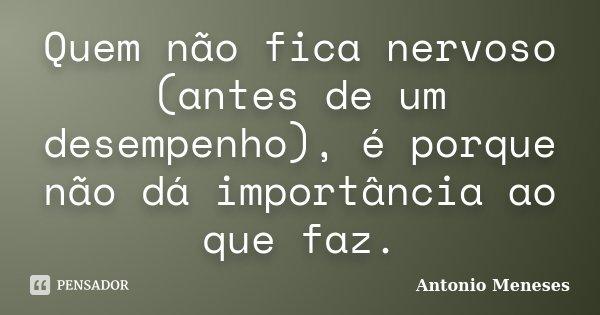 Quem não fica nervoso (antes de um desempenho), é porque não dá importância ao que faz.... Frase de Antonio Meneses.