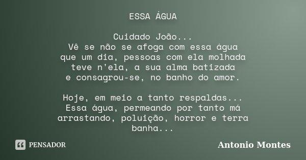 ESSA ÁGUA Cuidado João... Vê se não se afoga com essa água que um dia, pessoas com ela molhada teve n'ela, a sua alma batizada e consagrou-se, no banho do amor.... Frase de Antonio Montes.