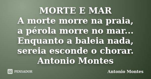 MORTE E MAR A morte morre na praia, a pérola morre no mar... Enquanto a baleia nada, sereia esconde o chorar. Antonio Montes... Frase de Antonio Montes.
