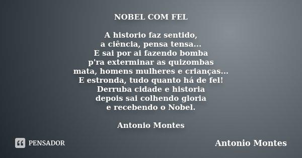NOBEL COM FEL A historio faz sentido, a ciência, pensa tensa... E sai por ai fazendo bomba p'ra exterminar as quizombas mata, homens mulheres e crianças... E es... Frase de Antonio Montes.