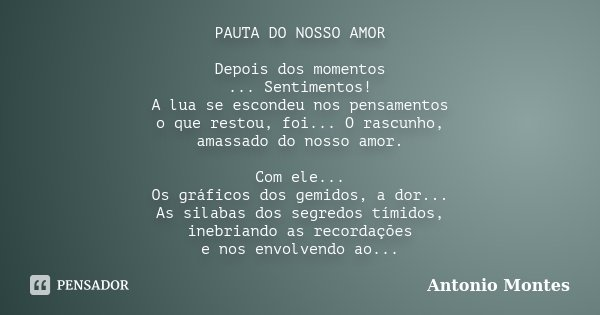 PAUTA DO NOSSO AMOR Depois dos momentos ... Sentimentos! A lua se escondeu nos pensamentos o que restou, foi... O rascunho, amassado do nosso amor. Com ele... O... Frase de Antonio Montes.