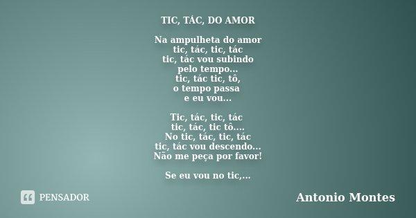 TIC, TÁC, DO AMOR Na ampulheta do amor tic, tác, tic, tác tic, tác vou subindo pelo tempo... tic, tác tic, tô, o tempo passa e eu vou... Tic, tác, tic, tác tic,... Frase de Antonio Montes.
