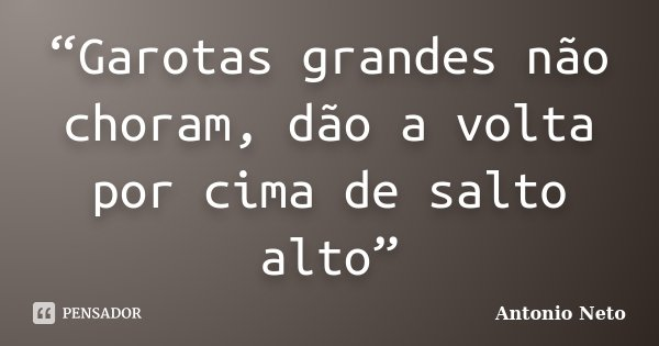 """""""Garotas grandes não choram, dão a volta por cima de salto alto""""... Frase de Antônio Neto."""
