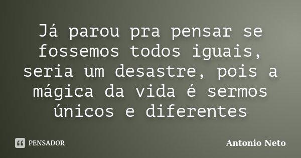 Já parou pra pensar se fossemos todos iguais, seria um desastre, pois a mágica da vida é sermos únicos e diferentes... Frase de Antonio Neto.