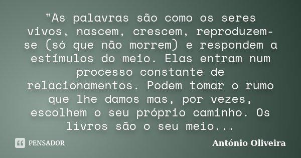 """""""As palavras são como os seres vivos, nascem, crescem, reproduzem-se (só que não morrem) e respondem a estímulos do meio. Elas entram num processo constant... Frase de António Oliveira."""