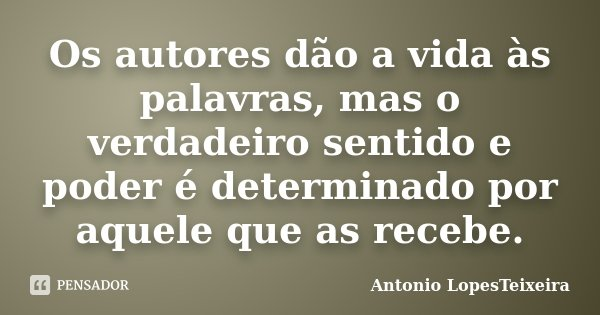 Os autores dão a vida às palavras, mas o verdadeiro sentido e poder é determinado por aquele que as recebe.... Frase de Antonio LopesTeixeira.