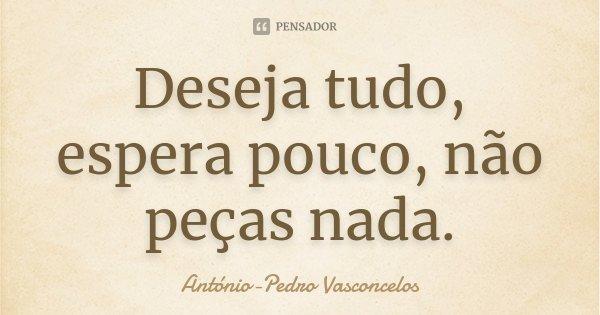 Deseja tudo, espera pouco, não peças nada.... Frase de António-Pedro Vasconcelos.