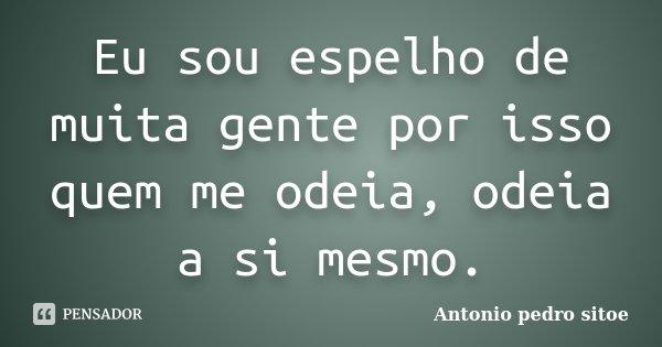 Eu sou espelho de muita gente por isso quem me odeia, odeia a si mesmo.... Frase de Antonio Pedro Sitoe.