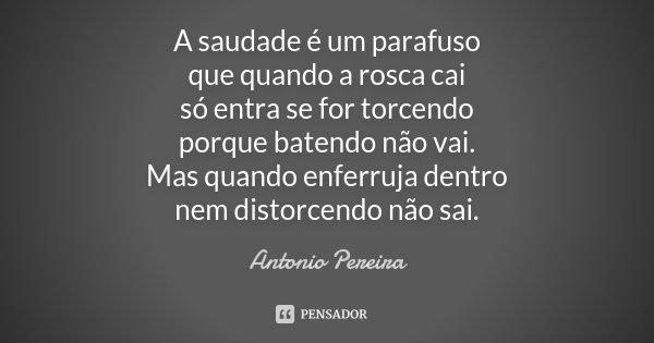 A saudade é um parafuso que quando a rosca cai só entra se for torcendo porque batendo não vai. Mas quando enferruja dentro nem distorcendo não sai.... Frase de Antônio Pereira.