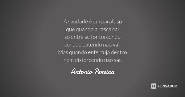 A saudade é um parafuso que quando a rosca cai só entra se for torcendo porque batendo não vai. Mas quando enferruja dentro nem distorcendo não sai.... Frase de Antonio Pereira.