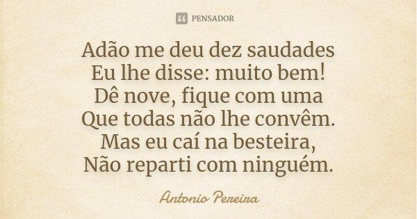 Adão me deu dez saudades Eu lhe disse: muito bem! Dê nove, fique com uma Que todas não lhe convêm. Mas eu caí na besteira, Não reparti com ninguém.... Frase de Antonio Pereira.