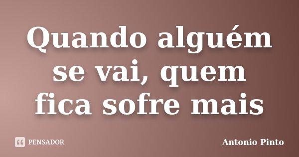 Quando alguém se vai, quem fica sofre mais... Frase de Antonio Pinto.