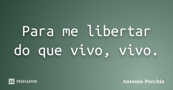 Para me libertar do que vivo, vivo.... Frase de Antonio Porchia.