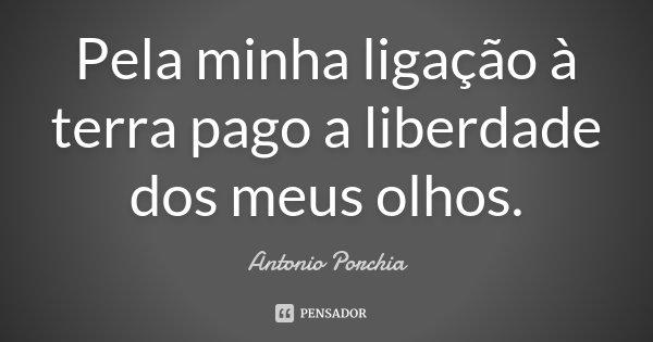 Pela minha ligação à terra pago a liberdade dos meus olhos.... Frase de Antonio Porchia.