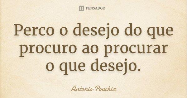Perco o desejo do que procuro ao procurar o que desejo.... Frase de Antonio Porchia.