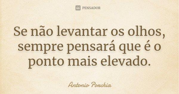 Se não levantar os olhos, sempre pensará que é o ponto mais elevado.... Frase de Antonio Porchia.