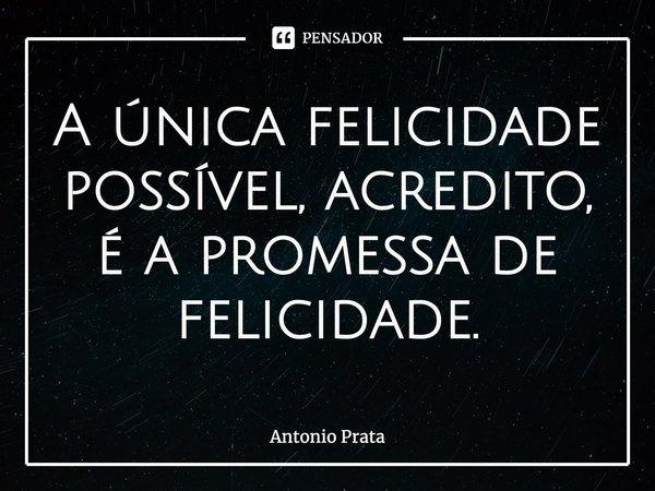 A única felicidade possível, acredito, é a promessa de felicidade.... Frase de Antonio Prata.