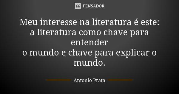 Meu interesse na literatura é este: a literatura como chave para entender o mundo e chave para explicar o mundo.... Frase de Antonio Prata.