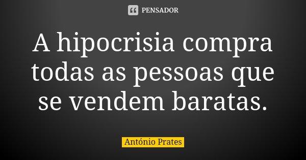 A hipocrisia compra todas as pessoas que se vendem baratas.... Frase de António Prates.