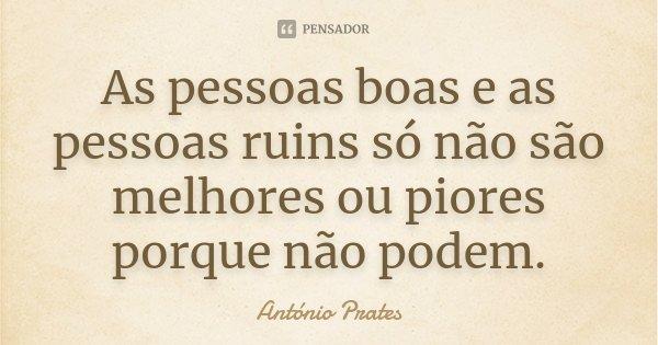 As pessoas boas e as pessoas ruins só não são melhores ou piores porque não podem.... Frase de António Prates.