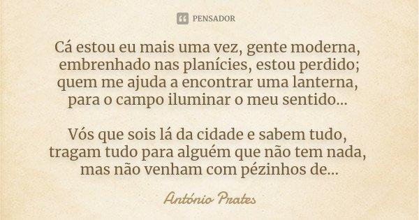 Cá estou eu mais uma vez, gente moderna, embrenhado nas planícies, estou perdido; quem me ajuda a encontrar uma lanterna, para o campo iluminar o meu sentido...... Frase de António Prates.