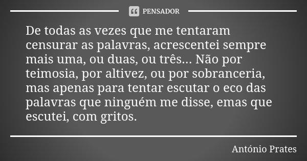 De todas as vezes que me tentaram censurar as palavras, acrescentei sempre mais uma, ou duas, ou três... Não por teimosia, por altivez, ou por sobranceria, mas ... Frase de António Prates.