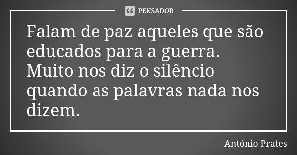 Falam de paz aqueles que são educados para a guerra. Muito nos diz o silêncio quando as palavras nada nos dizem.... Frase de António Prates.