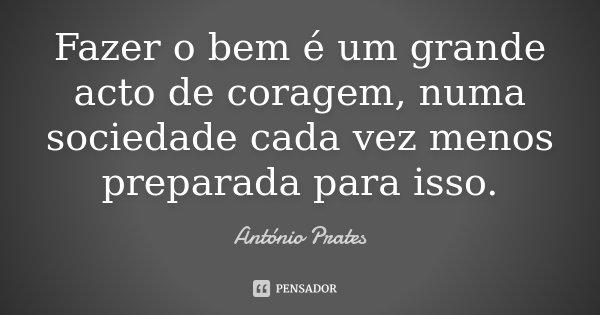 Fazer o bem é um grande acto de coragem, numa sociedade cada vez menos preparada para isso.... Frase de António Prates.