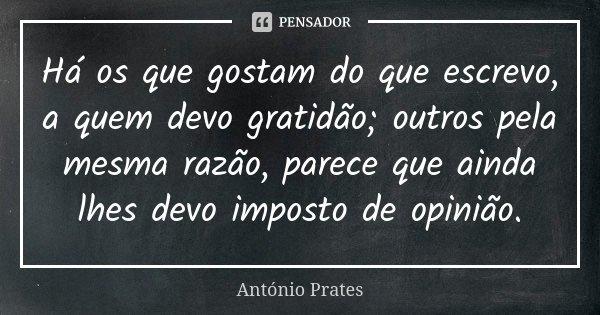 Há os que gostam do que escrevo, a quem devo gratidão; outros pela mesma razão, parece que ainda lhes devo imposto de opinião.... Frase de António Prates.