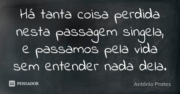 Há tanta coisa perdida nesta passagem singela, e passamos pela vida sem entender nada dela.... Frase de António Prates.
