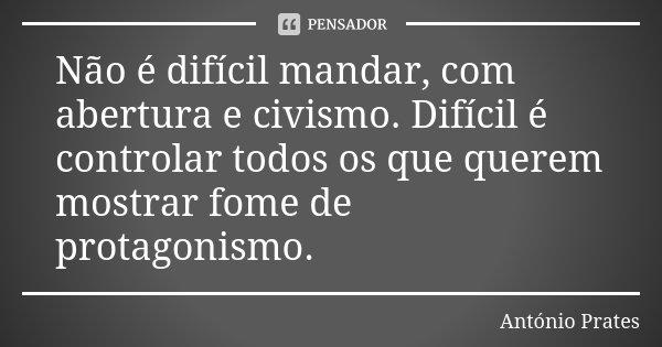 Não é difícil mandar, com abertura e civismo. Difícil é controlar todos os que querem mostrar fome de protagonismo.... Frase de António Prates.