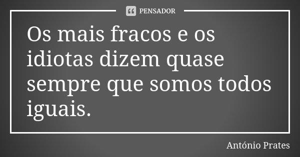 Os mais fracos e os idiotas dizem quase sempre que somos todos iguais.... Frase de António Prates.