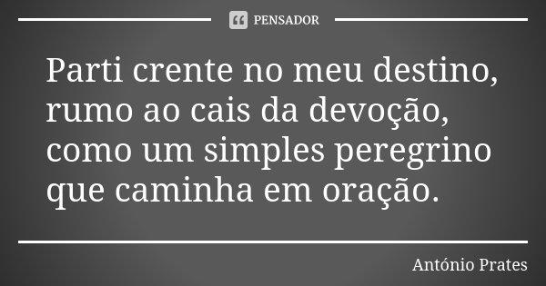 Parti crente no meu destino, rumo ao cais da devoção, como um simples peregrino que caminha em oração.... Frase de António Prates.
